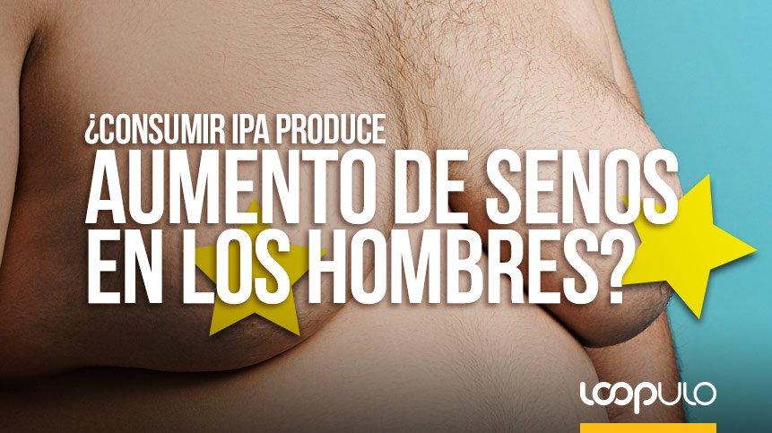 ¿Consumir IPA produce AUMENTO DE SENOS en los hombres?