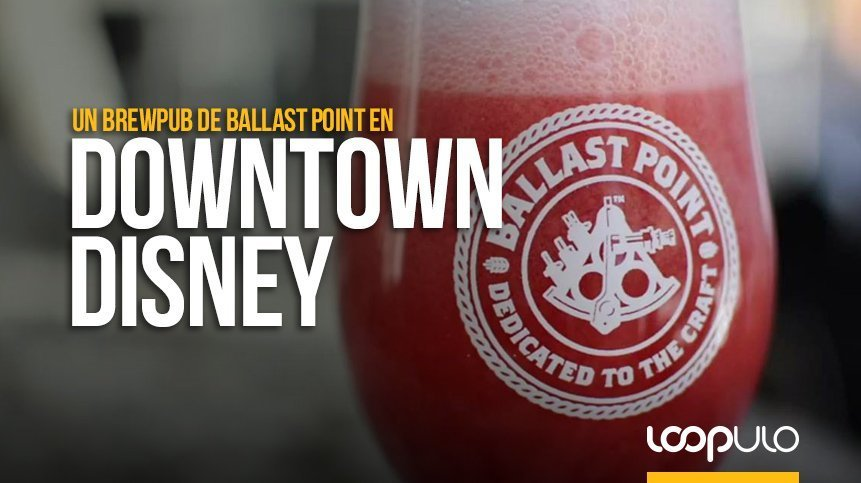 Downtown Disney ya cuenta con un brewpub de Ballast Point – Loopulo
