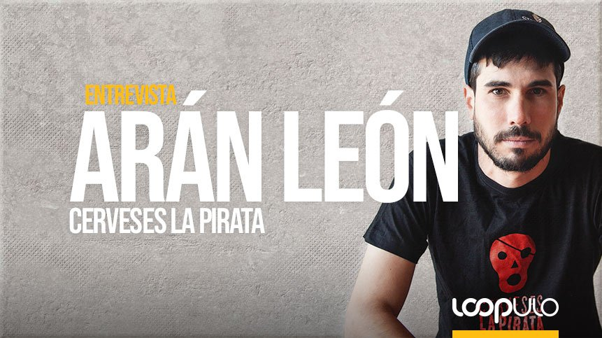 Entrevista a Arán León, cofundador y maestro cervecero en Cerveses La Pirata – Loopulo